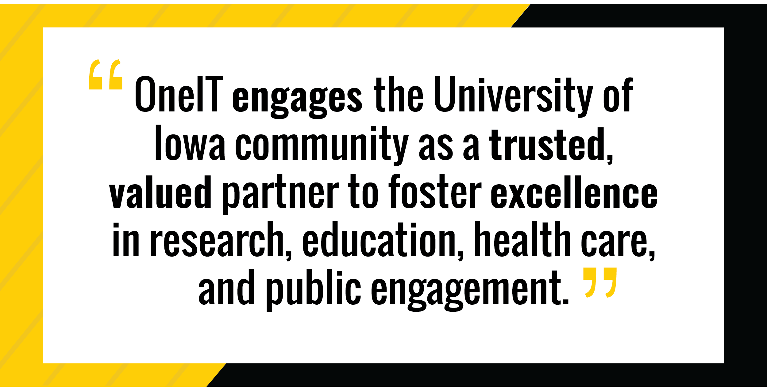 OneIT engages the University of Iowa community as a trusted, valued partner to foster excellence in research, education, health care and public engagement.